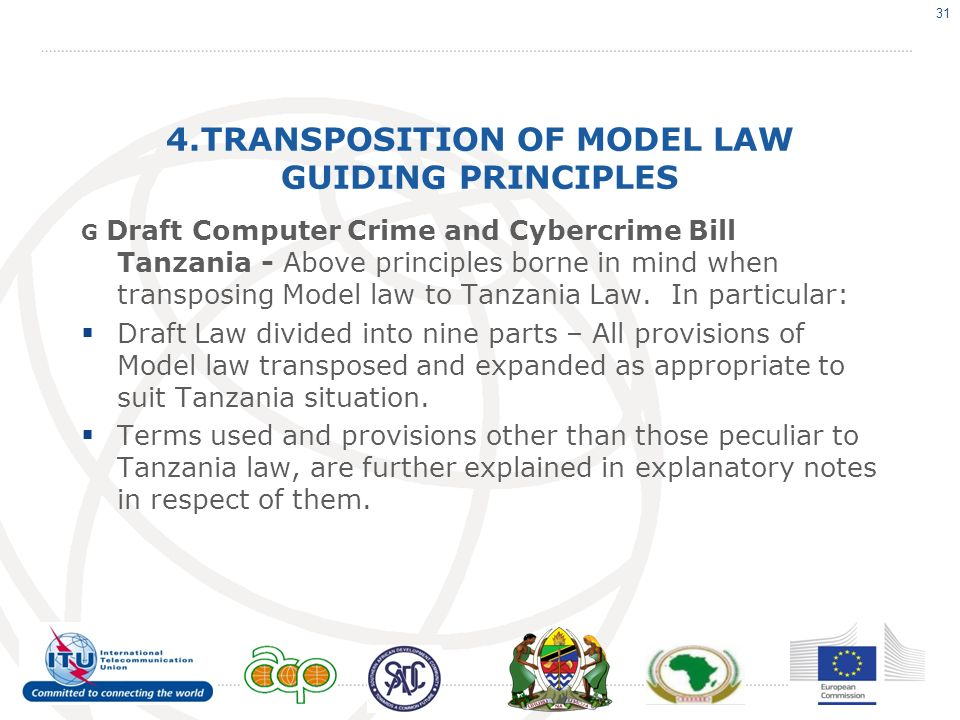 4.TRANSPOSITION OF MODEL LAW GUIDING PRINCIPLES G Draft Computer Crime and Cybercrime Bill Tanzania - Above principles borne in mind when transposing Model law to Tanzania Law.