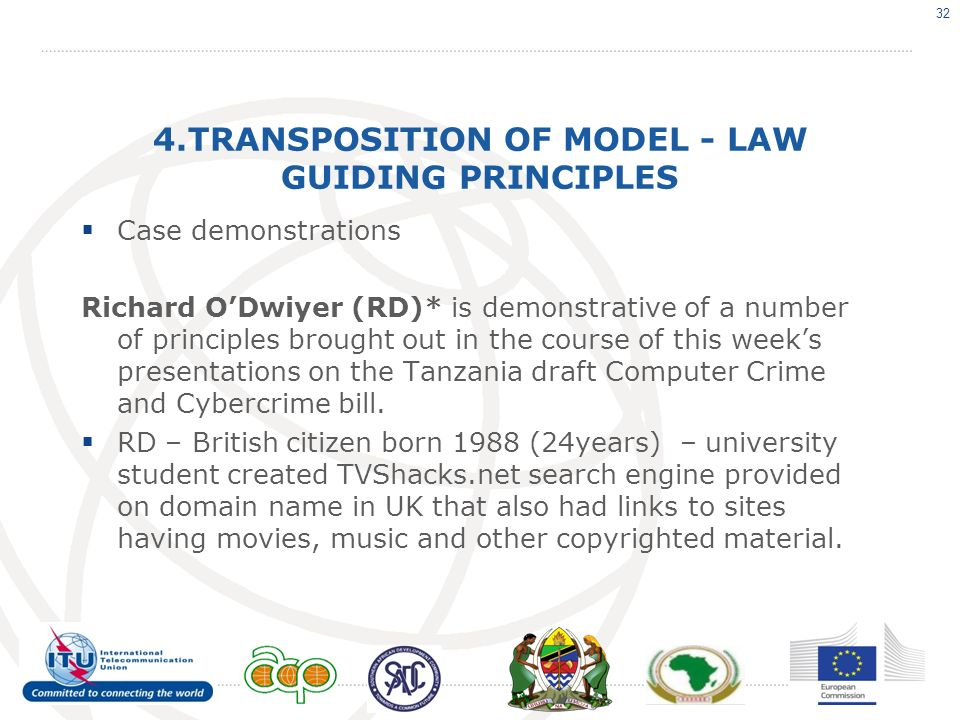 4.TRANSPOSITION OF MODEL - LAW GUIDING PRINCIPLES Case demonstrations Richard ODwiyer (RD)* is demonstrative of a number of principles brought out in the course of this weeks presentations on the Tanzania draft Computer Crime and Cybercrime bill.