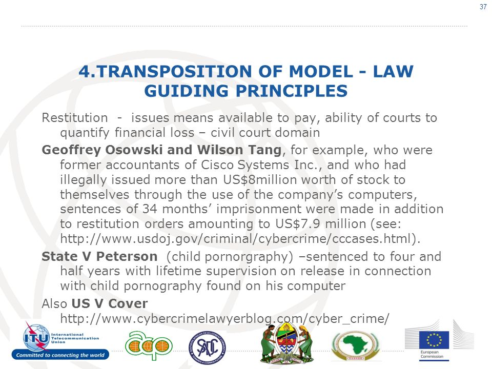4.TRANSPOSITION OF MODEL - LAW GUIDING PRINCIPLES Restitution - issues means available to pay, ability of courts to quantify financial loss – civil court domain Geoffrey Osowski and Wilson Tang, for example, who were former accountants of Cisco Systems Inc., and who had illegally issued more than US$8million worth of stock to themselves through the use of the companys computers, sentences of 34 months imprisonment were made in addition to restitution orders amounting to US$7.9 million (see: http://www.usdoj.gov/criminal/cybercrime/cccases.html).