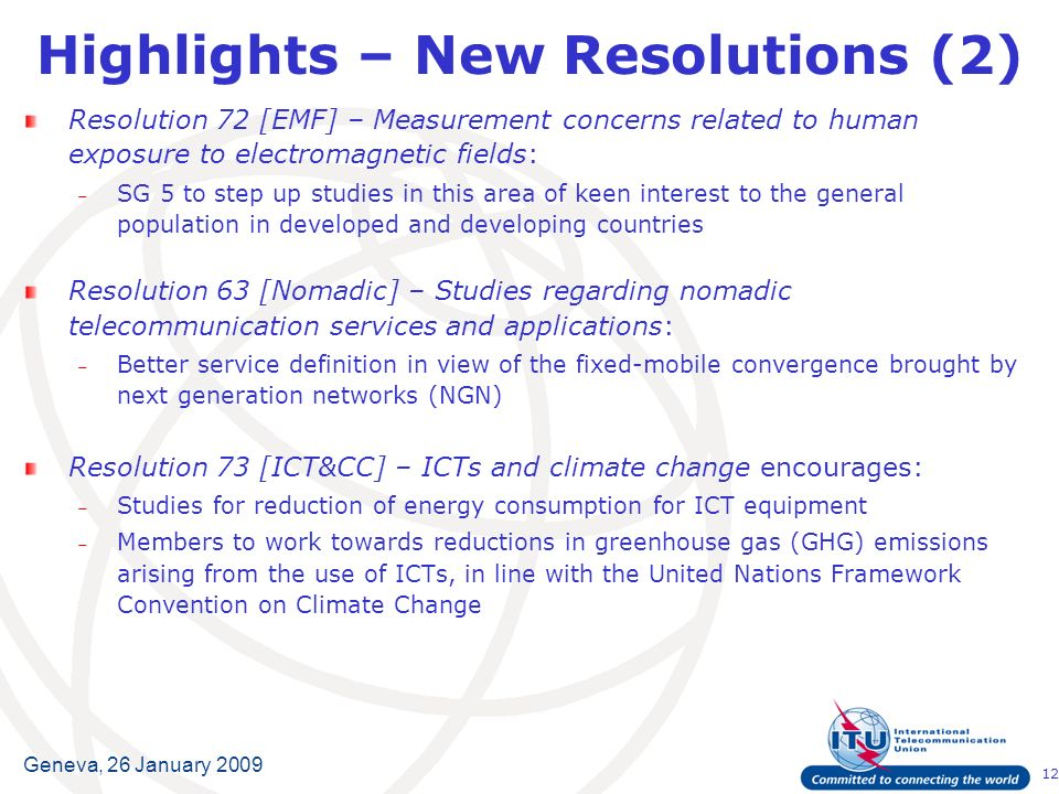 12 Geneva, 26 January 2009 Highlights – New Resolutions (2) Resolution 72 [EMF] – Measurement concerns related to human exposure to electromagnetic fields: – SG 5 to step up studies in this area of keen interest to the general population in developed and developing countries Resolution 63 [Nomadic] – Studies regarding nomadic telecommunication services and applications: – Better service definition in view of the fixed-mobile convergence brought by next generation networks (NGN) Resolution 73 [ICT&CC] – ICTs and climate change encourages: – Studies for reduction of energy consumption for ICT equipment – Members to work towards reductions in greenhouse gas (GHG) emissions arising from the use of ICTs, in line with the United Nations Framework Convention on Climate Change