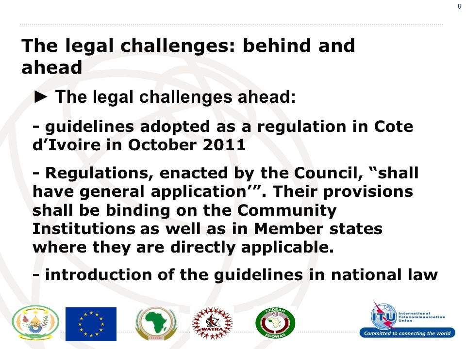 8 The legal challenges: behind and ahead The legal challenges ahead: - guidelines adopted as a regulation in Cote dIvoire in October 2011 - Regulations, enacted by the Council, shall have general application.