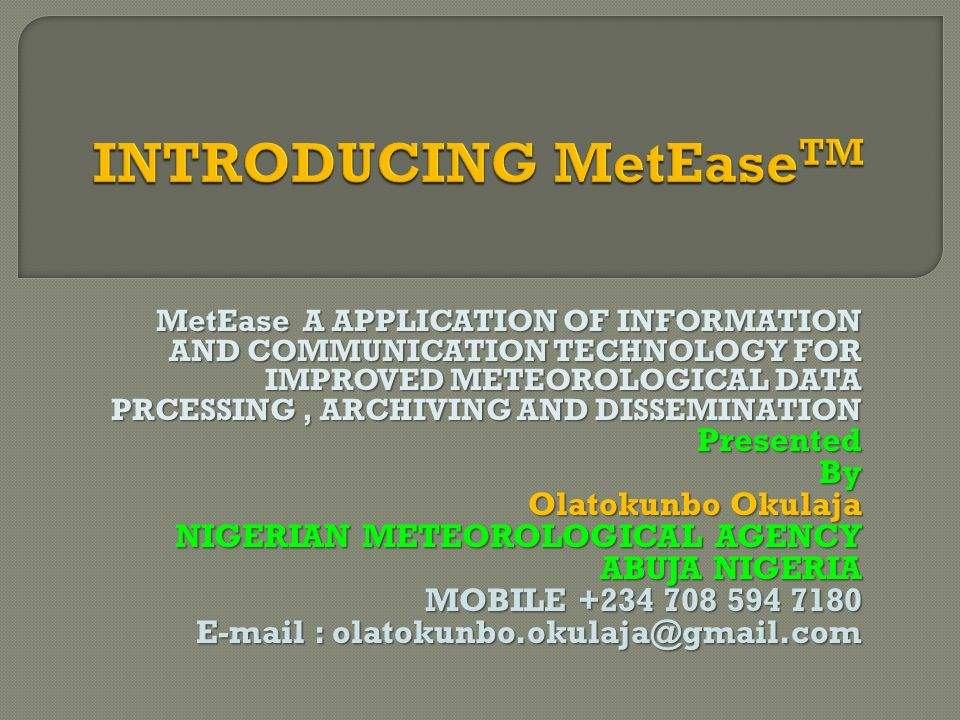MetEase A APPLICATION OF INFORMATION AND COMMUNICATION TECHNOLOGY FOR IMPROVED METEOROLOGICAL DATA PRCESSING, ARCHIVING AND DISSEMINATION PresentedBy Olatokunbo Okulaja NIGERIAN METEOROLOGICAL AGENCY ABUJA NIGERIA MOBILE +234 708 594 7180 E-mail : olatokunbo.okulaja@gmail.com