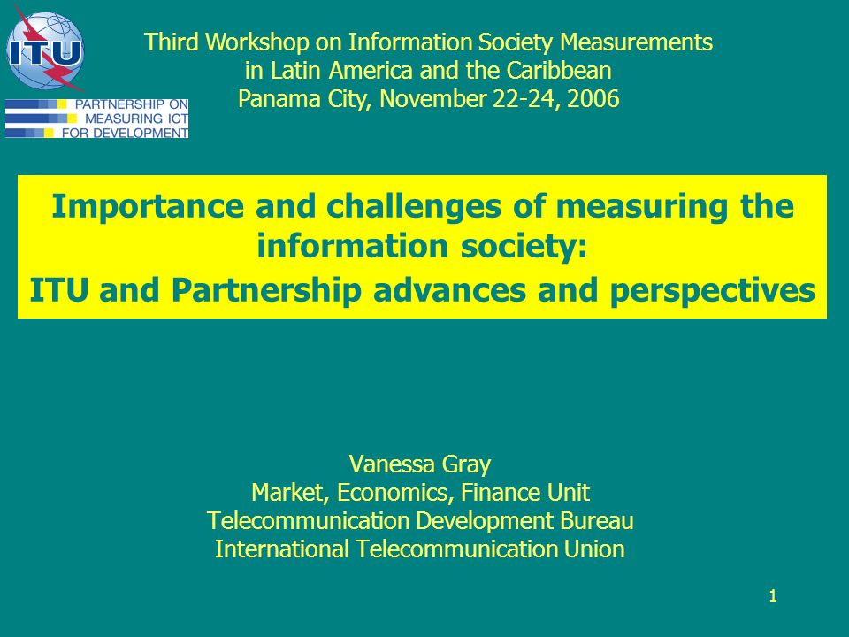 1 Importance and challenges of measuring the information society: ITU and Partnership advances and perspectives Vanessa Gray Market, Economics, Finance Unit Telecommunication Development Bureau International Telecommunication Union Third Workshop on Information Society Measurements in Latin America and the Caribbean Panama City, November 22-24, 2006
