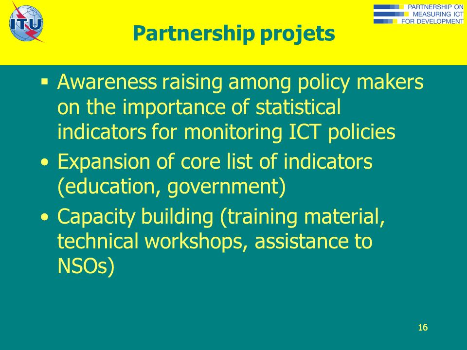 16 Partnership projets Awareness raising among policy makers on the importance of statistical indicators for monitoring ICT policies Expansion of core list of indicators (education, government) Capacity building (training material, technical workshops, assistance to NSOs)