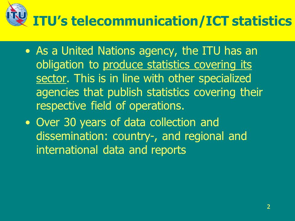 2 ITUs telecommunication/ICT statistics As a United Nations agency, the ITU has an obligation to produce statistics covering its sector.