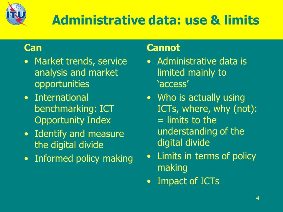 4 Administrative data: use & limits Can Market trends, service analysis and market opportunities International benchmarking: ICT Opportunity Index Identify and measure the digital divide Informed policy making Cannot Administrative data is limited mainly to access Who is actually using ICTs, where, why (not): = limits to the understanding of the digital divide Limits in terms of policy making Impact of ICTs