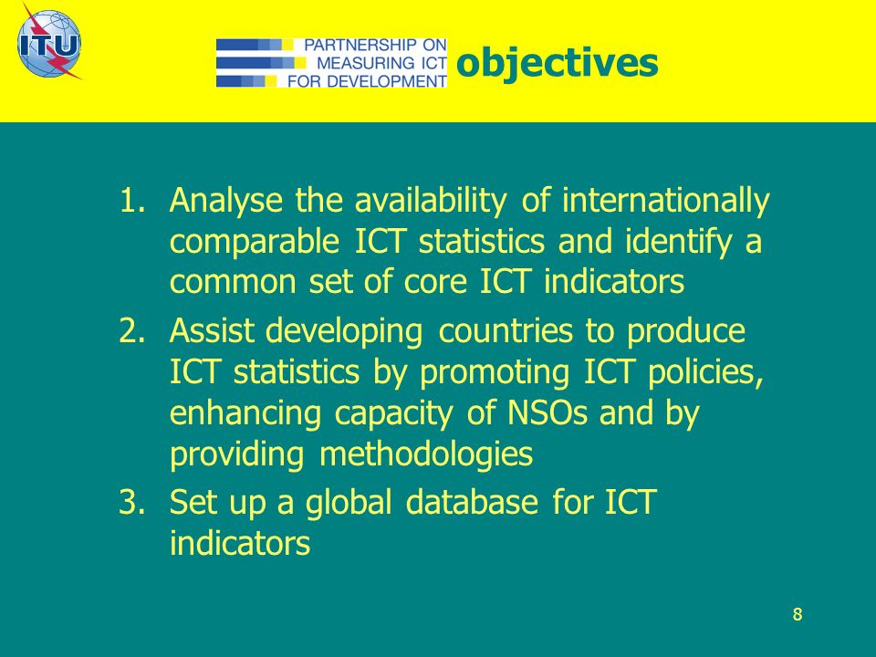 8 Partnership objectives 1.Analyse the availability of internationally comparable ICT statistics and identify a common set of core ICT indicators 2.Assist developing countries to produce ICT statistics by promoting ICT policies, enhancing capacity of NSOs and by providing methodologies 3.Set up a global database for ICT indicators