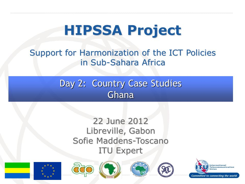 International Telecommunication Union HIPSSA Project Support for Harmonization of the ICT Policies in Sub-Sahara Africa 22 June 2012 Libreville, Gabon Sofie Maddens-Toscano ITU Expert Day 2: Country Case Studies Ghana