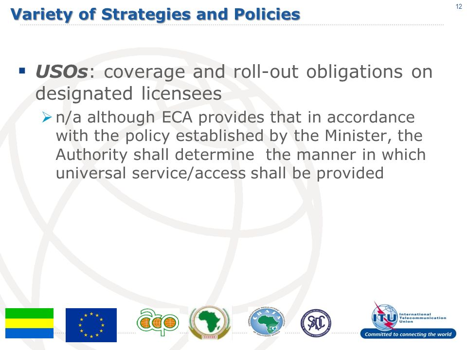 Variety of Strategies and Policies USOs: coverage and roll-out obligations on designated licensees n/a although ECA provides that in accordance with the policy established by the Minister, the Authority shall determine the manner in which universal service/access shall be provided 12