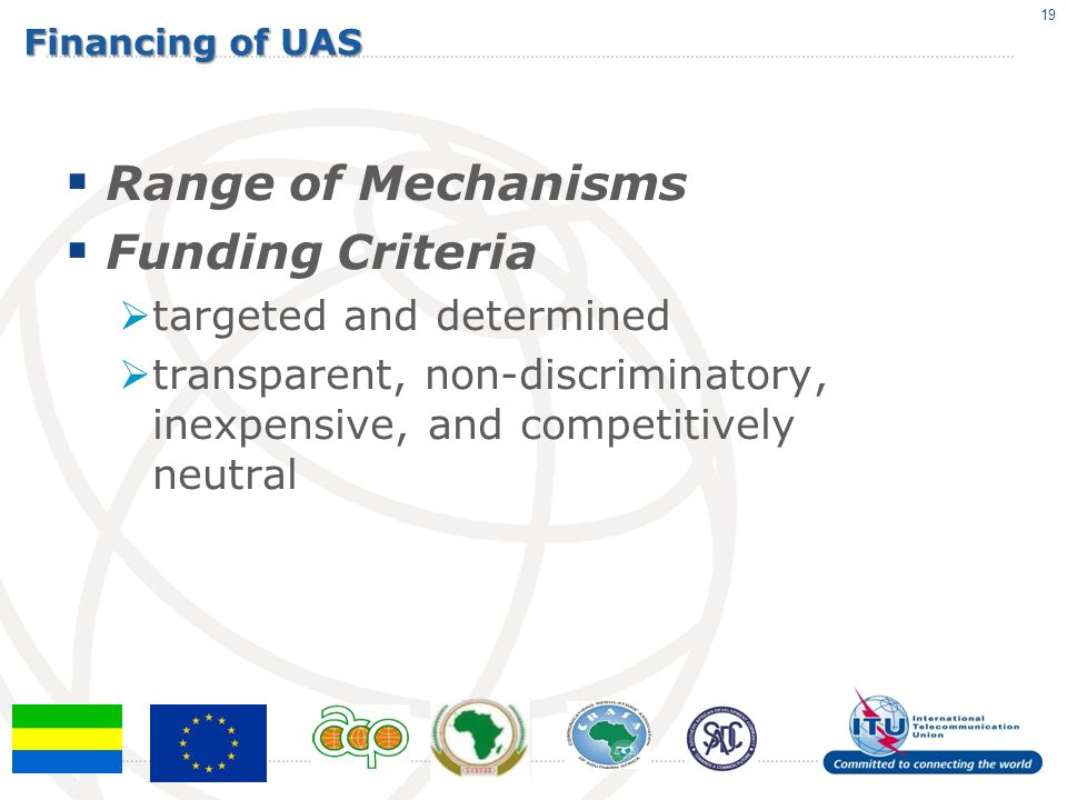 Financing of UAS Range of Mechanisms Funding Criteria targeted and determined transparent, non-discriminatory, inexpensive, and competitively neutral 19