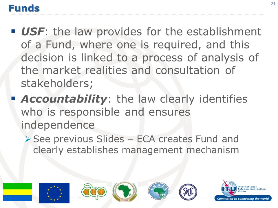 Funds USF: the law provides for the establishment of a Fund, where one is required, and this decision is linked to a process of analysis of the market realities and consultation of stakeholders; Accountability: the law clearly identifies who is responsible and ensures independence See previous Slides – ECA creates Fund and clearly establishes management mechanism 21