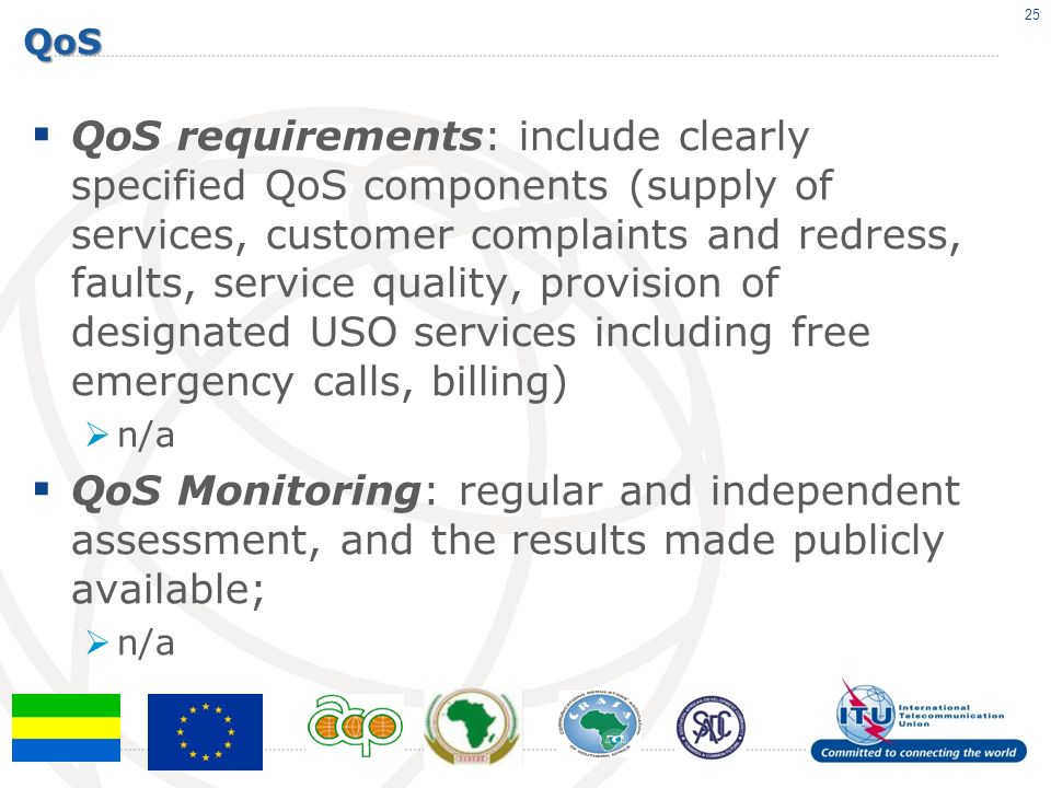 QoS QoS requirements: include clearly specified QoS components (supply of services, customer complaints and redress, faults, service quality, provision of designated USO services including free emergency calls, billing) n/a QoS Monitoring: regular and independent assessment, and the results made publicly available; n/a 25