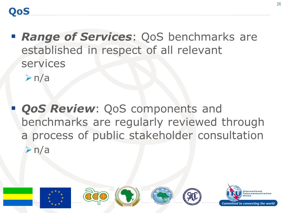 QoS Range of Services: QoS benchmarks are established in respect of all relevant services n/a QoS Review: QoS components and benchmarks are regularly reviewed through a process of public stakeholder consultation n/a 26