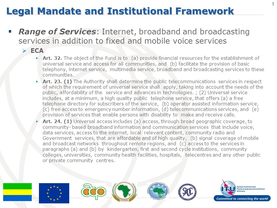 Legal Mandate and Institutional Framework Range of Services: Internet, broadband and broadcasting services in addition to fixed and mobile voice services ECA Art.