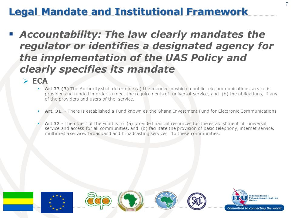 Legal Mandate and Institutional Framework Accountability: The law clearly mandates the regulator or identifies a designated agency for the implementation of the UAS Policy and clearly specifies its mandate ECA Art 23 (3) The Authority shall determine (a) the manner in which a public telecommunications service is provided and funded in order to meet the requirements of universal service, and (b) the obligations, if any, of the providers and users of the service.