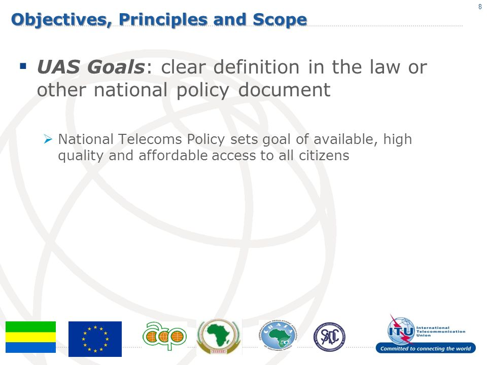 Objectives, Principles and Scope UAS Goals: clear definition in the law or other national policy document National Telecoms Policy sets goal of available, high quality and affordable access to all citizens 8