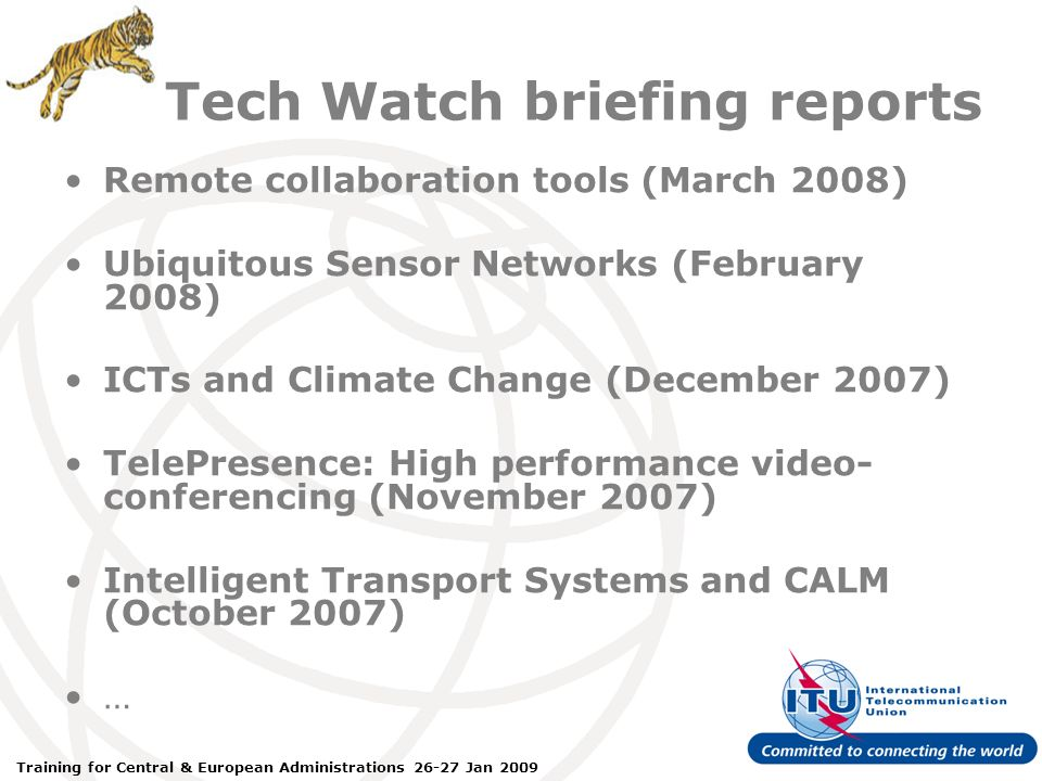 ITU Forum Bridging Standardization Gap – Brasilia, May 2008 Training for Central & European Administrations 26-27 Jan 2009 Tech Watch briefing reports Remote collaboration tools (March 2008) Ubiquitous Sensor Networks (February 2008) ICTs and Climate Change (December 2007) TelePresence: High performance video- conferencing (November 2007) Intelligent Transport Systems and CALM (October 2007) …