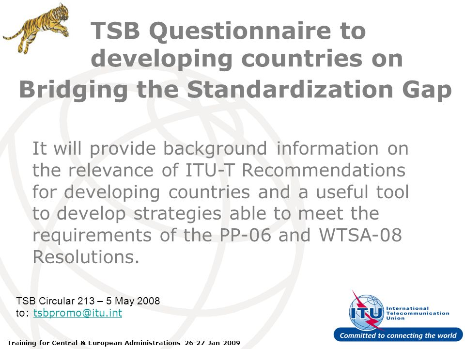 ITU Forum Bridging Standardization Gap – Brasilia, May 2008 Training for Central & European Administrations 26-27 Jan 2009 TSB Questionnaire to developing countries on TSB Circular 213 – 5 May 2008 t o: tsbpromo@itu.inttsbpromo@itu.int It will provide background information on the relevance of ITU-T Recommendations for developing countries and a useful tool to develop strategies able to meet the requirements of the PP-06 and WTSA-08 Resolutions.