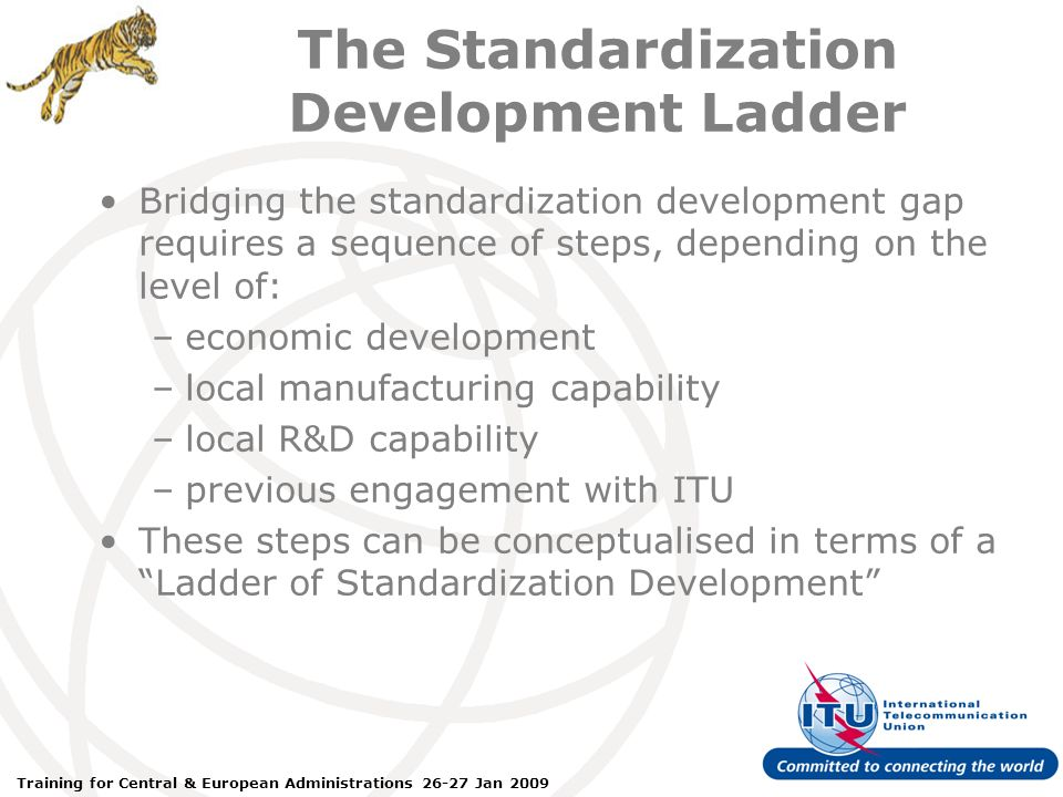 ITU Forum Bridging Standardization Gap – Brasilia, May 2008 Training for Central & European Administrations 26-27 Jan 2009 The Standardization Development Ladder Bridging the standardization development gap requires a sequence of steps, depending on the level of: –economic development –local manufacturing capability –local R&D capability –previous engagement with ITU These steps can be conceptualised in terms of a Ladder of Standardization Development