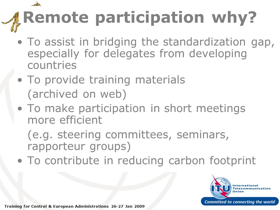 ITU Forum Bridging Standardization Gap – Brasilia, May 2008 Training for Central & European Administrations 26-27 Jan 2009 Remote participation why.