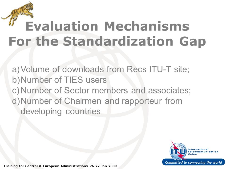ITU Forum Bridging Standardization Gap – Brasilia, May 2008 Training for Central & European Administrations 26-27 Jan 2009 a)Volume of downloads from Recs ITU-T site; b)Number of TIES users c)Number of Sector members and associates; d)Number of Chairmen and rapporteur from developing countries Evaluation Mechanisms For the Standardization Gap