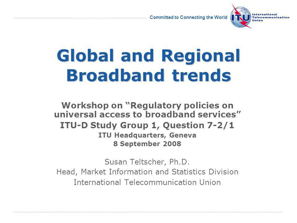 International Telecommunication Union Committed to Connecting the World Global and Regional Broadband trends Workshop on Regulatory policies on universal access to broadband services ITU-D Study Group 1, Question 7-2/1 ITU Headquarters, Geneva 8 September 2008 Susan Teltscher, Ph.D.