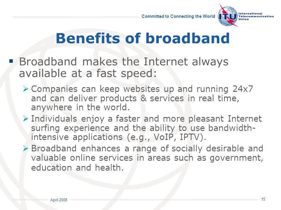 April 2008 Committed to Connecting the World 15 Benefits of broadband Broadband makes the Internet always available at a fast speed: Companies can keep websites up and running 24x7 and can deliver products & services in real time, anywhere in the world.