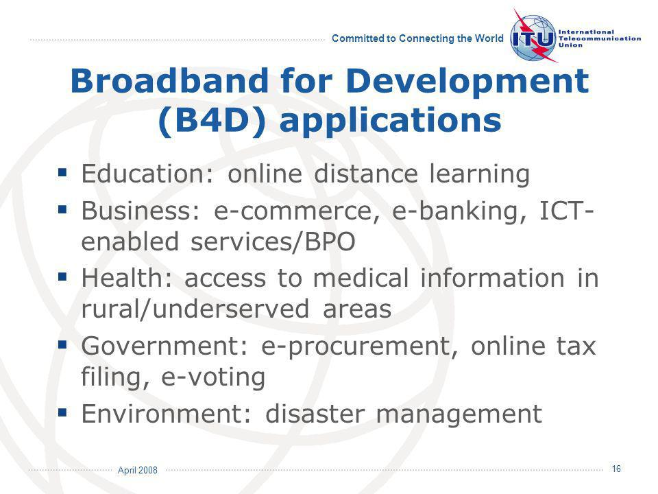 April 2008 Committed to Connecting the World 16 Broadband for Development (B4D) applications Education: online distance learning Business: e-commerce, e-banking, ICT- enabled services/BPO Health: access to medical information in rural/underserved areas Government: e-procurement, online tax filing, e-voting Environment: disaster management
