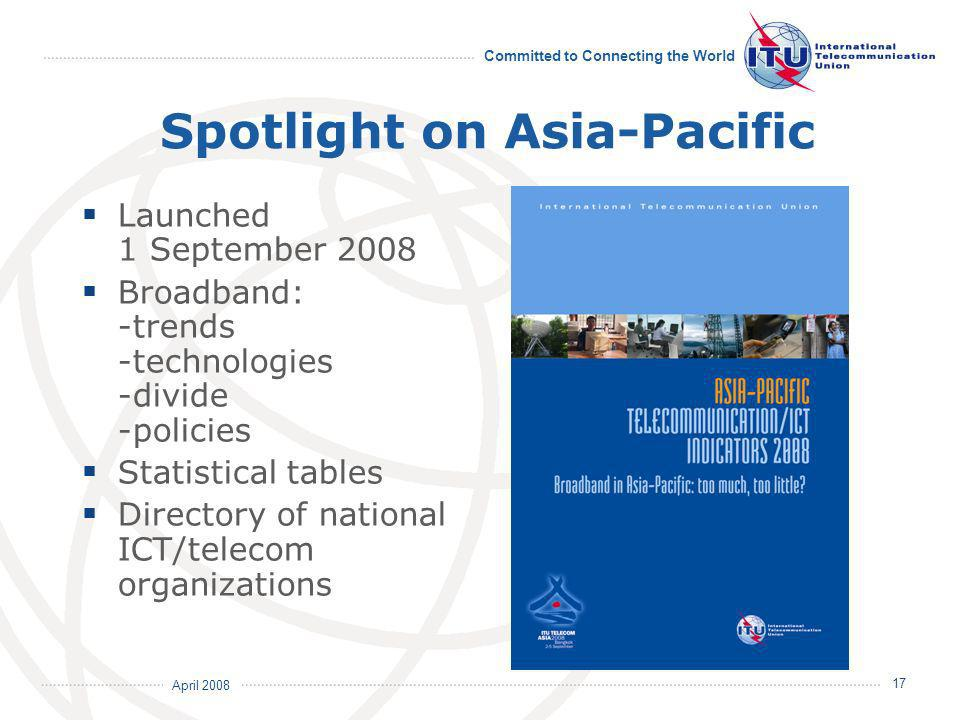 April 2008 Committed to Connecting the World 17 Spotlight on Asia-Pacific Launched 1 September 2008 Broadband: -trends -technologies -divide -policies Statistical tables Directory of national ICT/telecom organizations