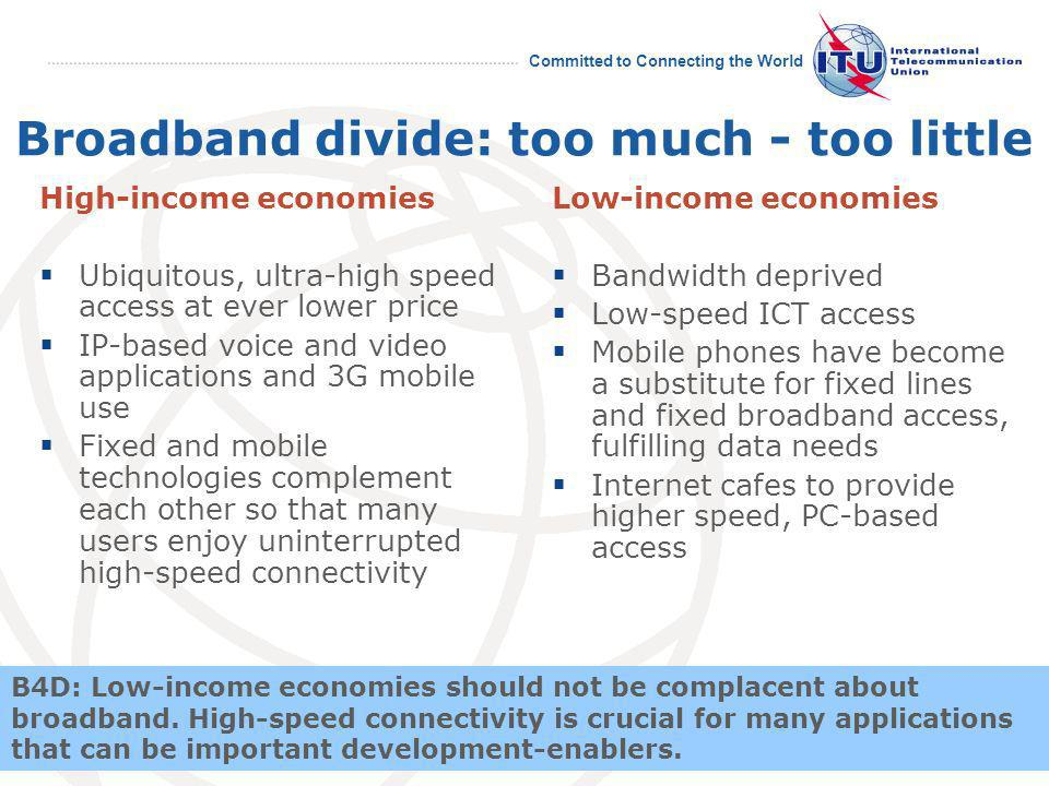 April 2008 Committed to Connecting the World 21 Broadband divide: too much - too little High-income economies Ubiquitous, ultra-high speed access at ever lower price IP-based voice and video applications and 3G mobile use Fixed and mobile technologies complement each other so that many users enjoy uninterrupted high-speed connectivity Low-income economies Bandwidth deprived Low-speed ICT access Mobile phones have become a substitute for fixed lines and fixed broadband access, fulfilling data needs Internet cafes to provide higher speed, PC-based access B4D: Low-income economies should not be complacent about broadband.