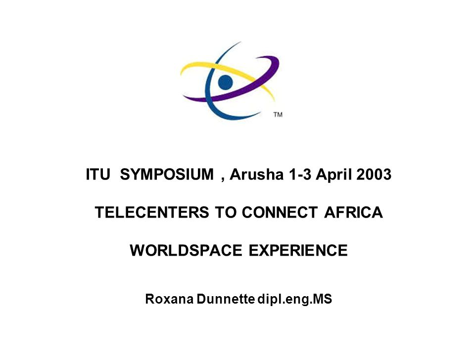 ITU SYMPOSIUM, Arusha 1-3 April 2003 TELECENTERS TO CONNECT AFRICA WORLDSPACE EXPERIENCE Roxana Dunnette dipl.eng.MS