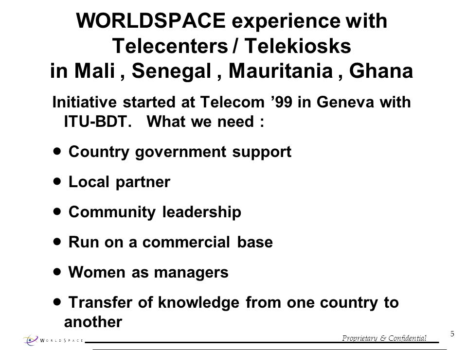 Proprietary & Confidential 5 WORLDSPACE experience with Telecenters / Telekiosks in Mali, Senegal, Mauritania, Ghana Initiative started at Telecom 99 in Geneva with ITU-BDT.