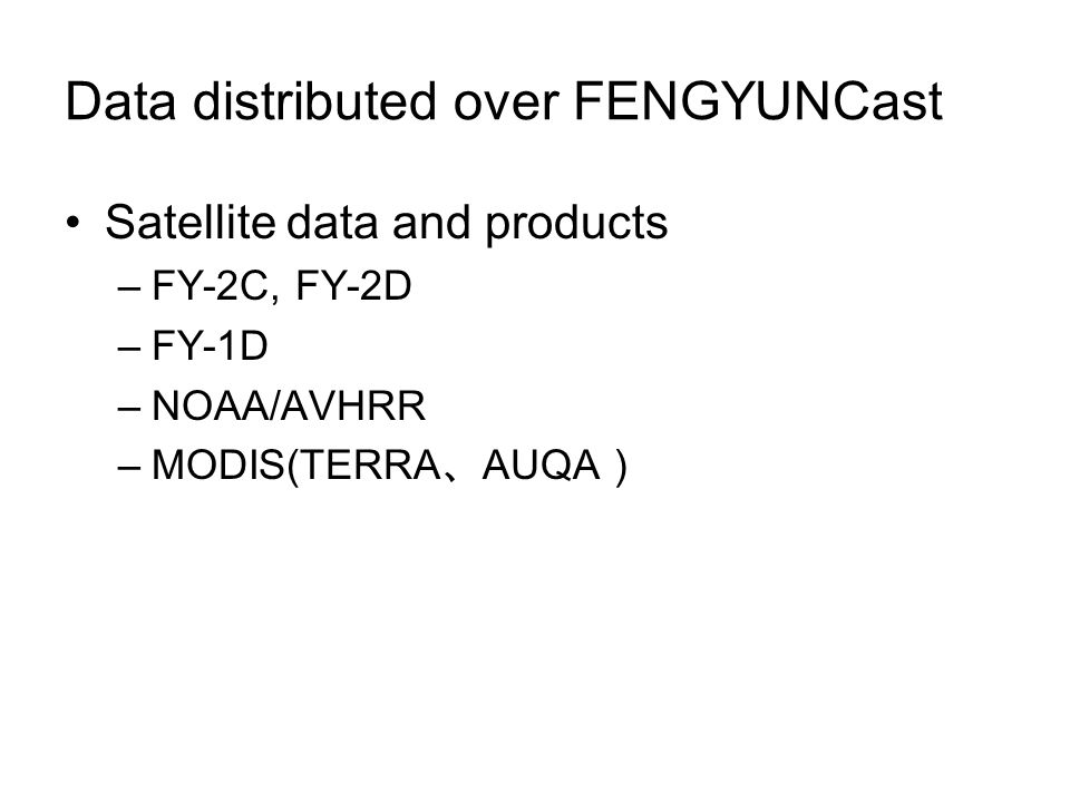 Data distributed over FENGYUNCast Satellite data and products –FY-2C, FY-2D –FY-1D –NOAA/AVHRR –MODIS(TERRA AUQA