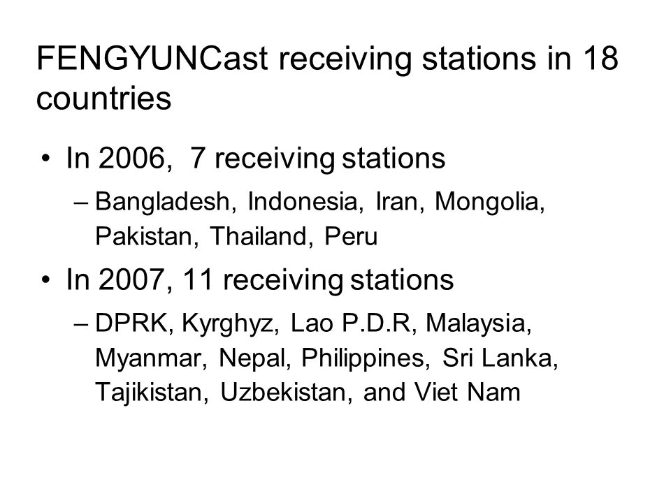 FENGYUNCast receiving stations in 18 countries In 2006, 7 receiving stations –Bangladesh, Indonesia, Iran, Mongolia, Pakistan, Thailand, Peru In 2007, 11 receiving stations –DPRK, Kyrghyz, Lao P.D.R, Malaysia, Myanmar, Nepal, Philippines, Sri Lanka, Tajikistan, Uzbekistan, and Viet Nam