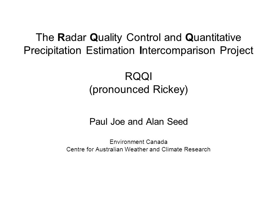 The Radar Quality Control and Quantitative Precipitation Estimation Intercomparison Project RQQI (pronounced Rickey) Paul Joe and Alan Seed Environment Canada Centre for Australian Weather and Climate Research
