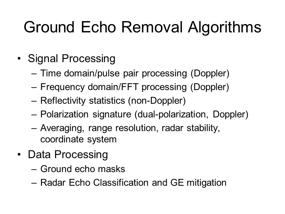Ground Echo Removal Algorithms Signal Processing –Time domain/pulse pair processing (Doppler) –Frequency domain/FFT processing (Doppler) –Reflectivity statistics (non-Doppler) –Polarization signature (dual-polarization, Doppler) –Averaging, range resolution, radar stability, coordinate system Data Processing –Ground echo masks –Radar Echo Classification and GE mitigation
