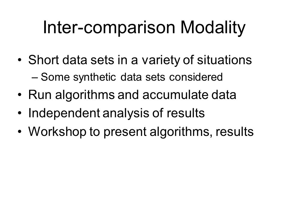 Inter-comparison Modality Short data sets in a variety of situations –Some synthetic data sets considered Run algorithms and accumulate data Independent analysis of results Workshop to present algorithms, results