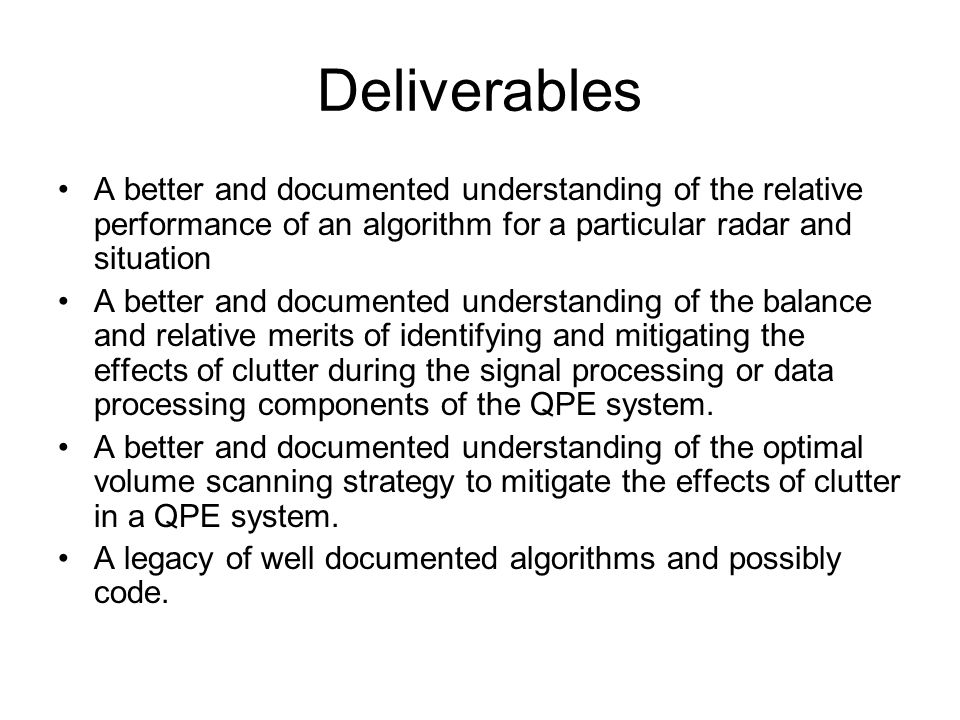 Deliverables A better and documented understanding of the relative performance of an algorithm for a particular radar and situation A better and documented understanding of the balance and relative merits of identifying and mitigating the effects of clutter during the signal processing or data processing components of the QPE system.