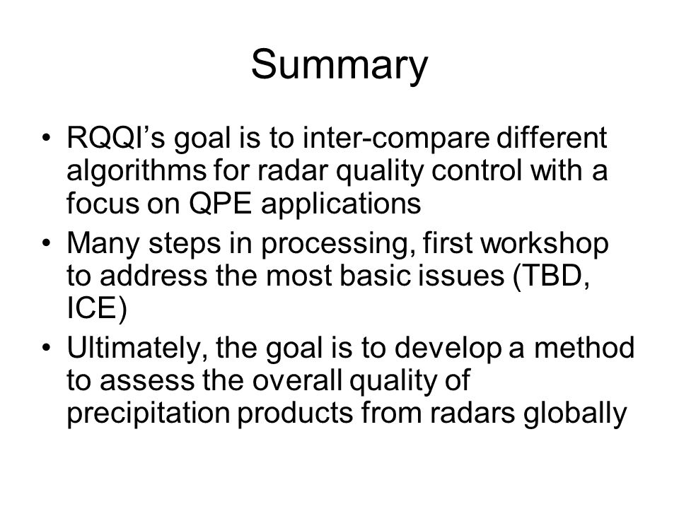 Summary RQQIs goal is to inter-compare different algorithms for radar quality control with a focus on QPE applications Many steps in processing, first workshop to address the most basic issues (TBD, ICE) Ultimately, the goal is to develop a method to assess the overall quality of precipitation products from radars globally