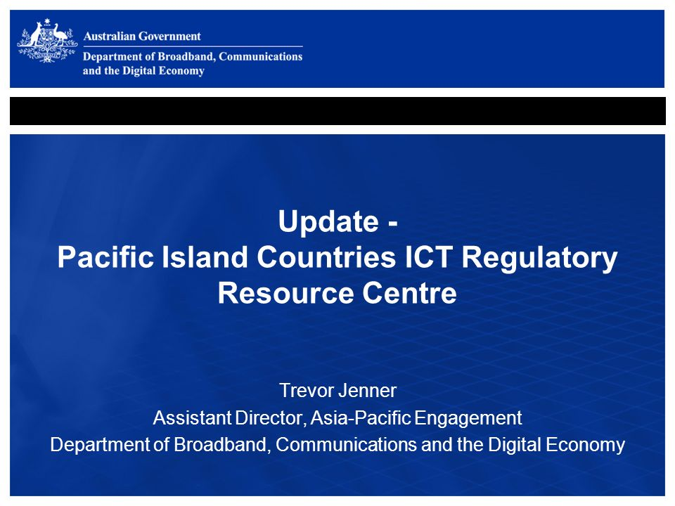 Update - Pacific Island Countries ICT Regulatory Resource Centre Trevor Jenner Assistant Director, Asia-Pacific Engagement Department of Broadband, Communications and the Digital Economy