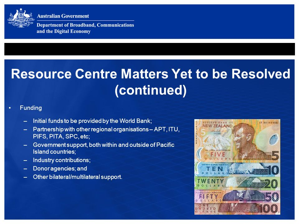 Resource Centre Matters Yet to be Resolved (continued) Funding –Initial funds to be provided by the World Bank; –Partnership with other regional organisations – APT, ITU, PIFS, PITA, SPC, etc; –Government support, both within and outside of Pacific Island countries; –Industry contributions; –Donor agencies; and –Other bilateral/multilateral support.