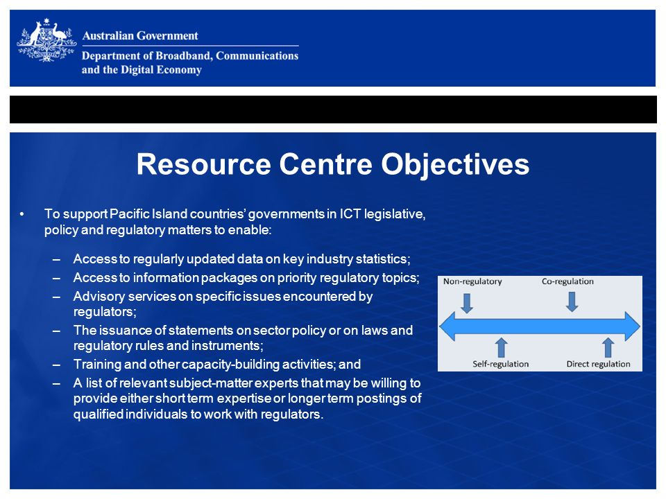Resource Centre Objectives To support Pacific Island countries governments in ICT legislative, policy and regulatory matters to enable: –Access to regularly updated data on key industry statistics; –Access to information packages on priority regulatory topics; –Advisory services on specific issues encountered by regulators; –The issuance of statements on sector policy or on laws and regulatory rules and instruments; –Training and other capacity-building activities; and –A list of relevant subject-matter experts that may be willing to provide either short term expertise or longer term postings of qualified individuals to work with regulators.