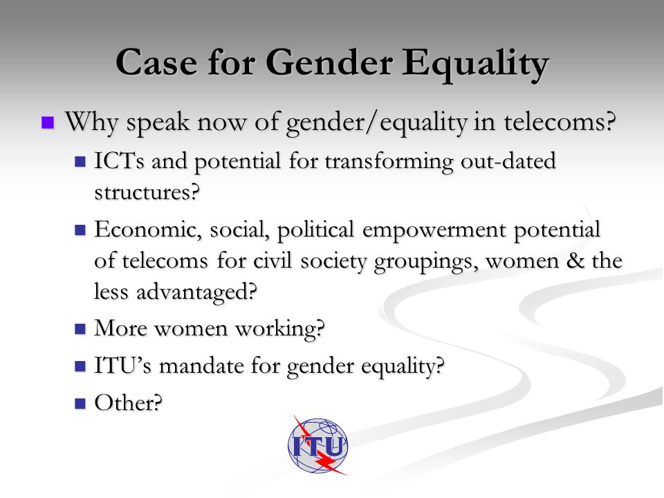 Case for Gender Equality Why speak now of gender/equality in telecoms.