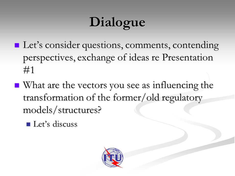 Dialogue Lets consider questions, comments, contending perspectives, exchange of ideas re Presentation #1 Lets consider questions, comments, contending perspectives, exchange of ideas re Presentation #1 What are the vectors you see as influencing the transformation of the former/old regulatory models/structures.