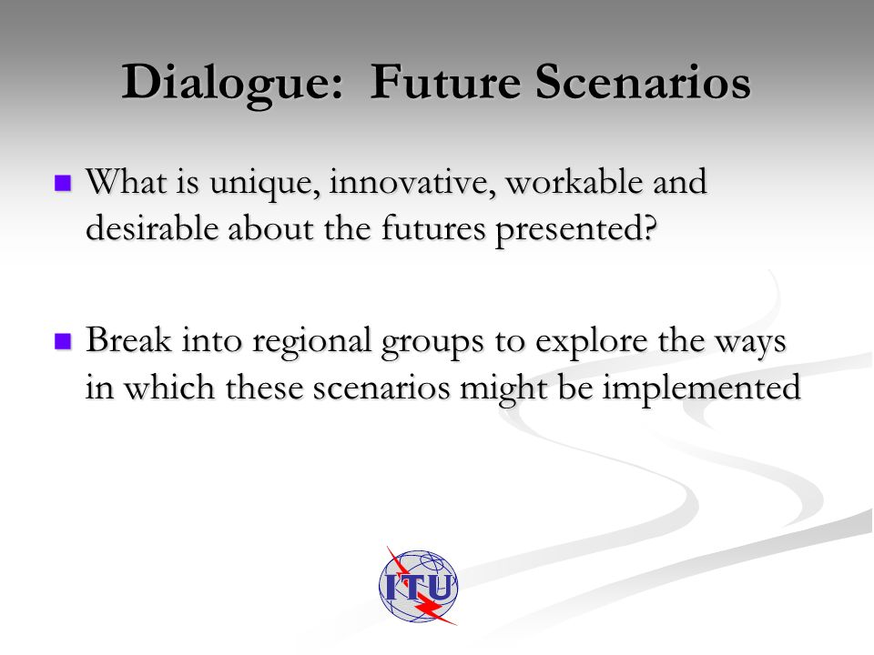Dialogue: Future Scenarios What is unique, innovative, workable and desirable about the futures presented.