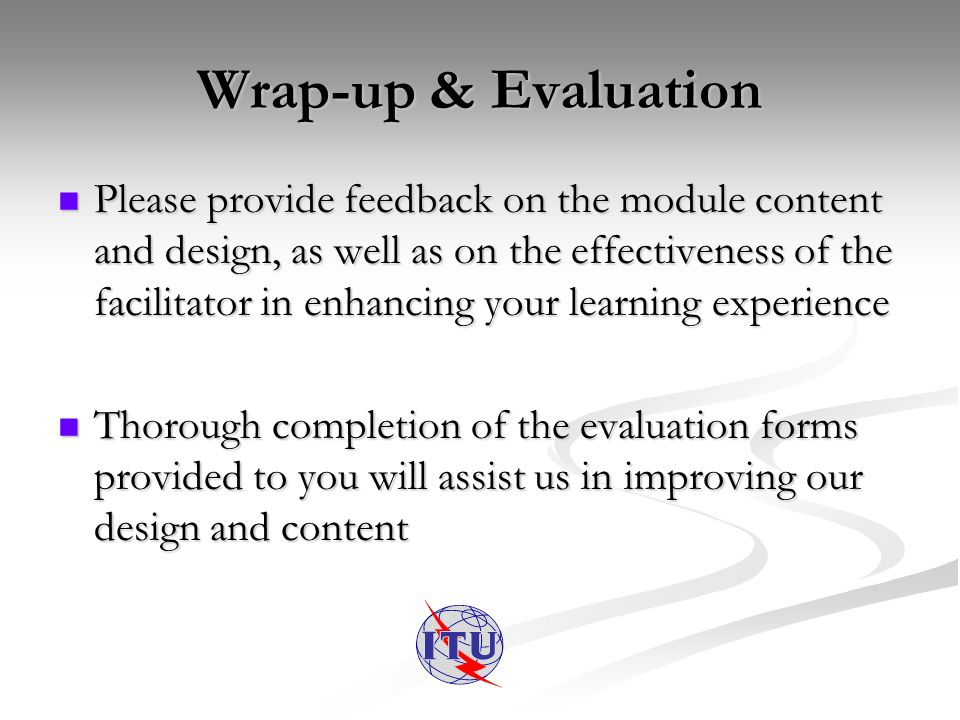 Wrap-up & Evaluation Please provide feedback on the module content and design, as well as on the effectiveness of the facilitator in enhancing your learning experience Please provide feedback on the module content and design, as well as on the effectiveness of the facilitator in enhancing your learning experience Thorough completion of the evaluation forms provided to you will assist us in improving our design and content Thorough completion of the evaluation forms provided to you will assist us in improving our design and content