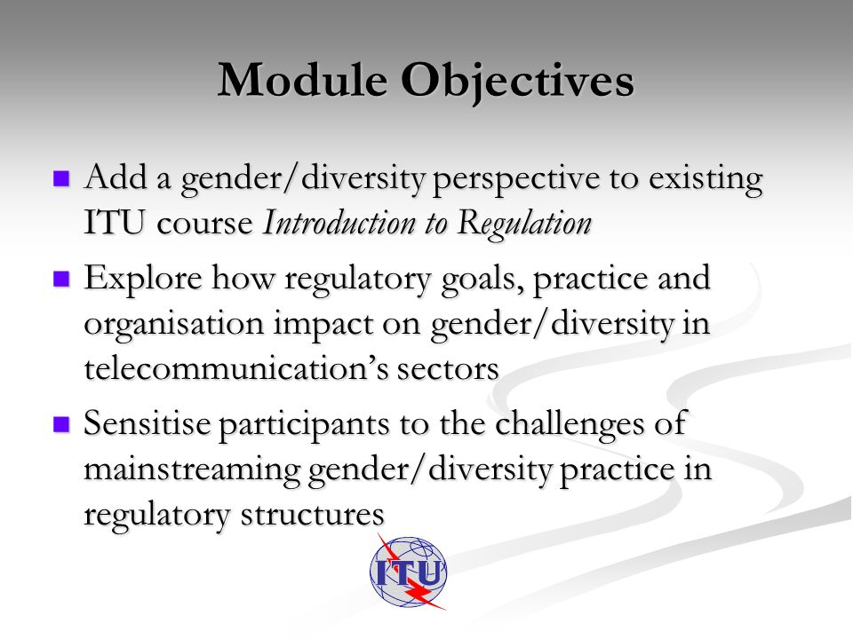 Module Objectives Add a gender/diversity perspective to existing ITU course Introduction to Regulation Add a gender/diversity perspective to existing ITU course Introduction to Regulation Explore how regulatory goals, practice and organisation impact on gender/diversity in telecommunications sectors Explore how regulatory goals, practice and organisation impact on gender/diversity in telecommunications sectors Sensitise participants to the challenges of mainstreaming gender/diversity practice in regulatory structures Sensitise participants to the challenges of mainstreaming gender/diversity practice in regulatory structures