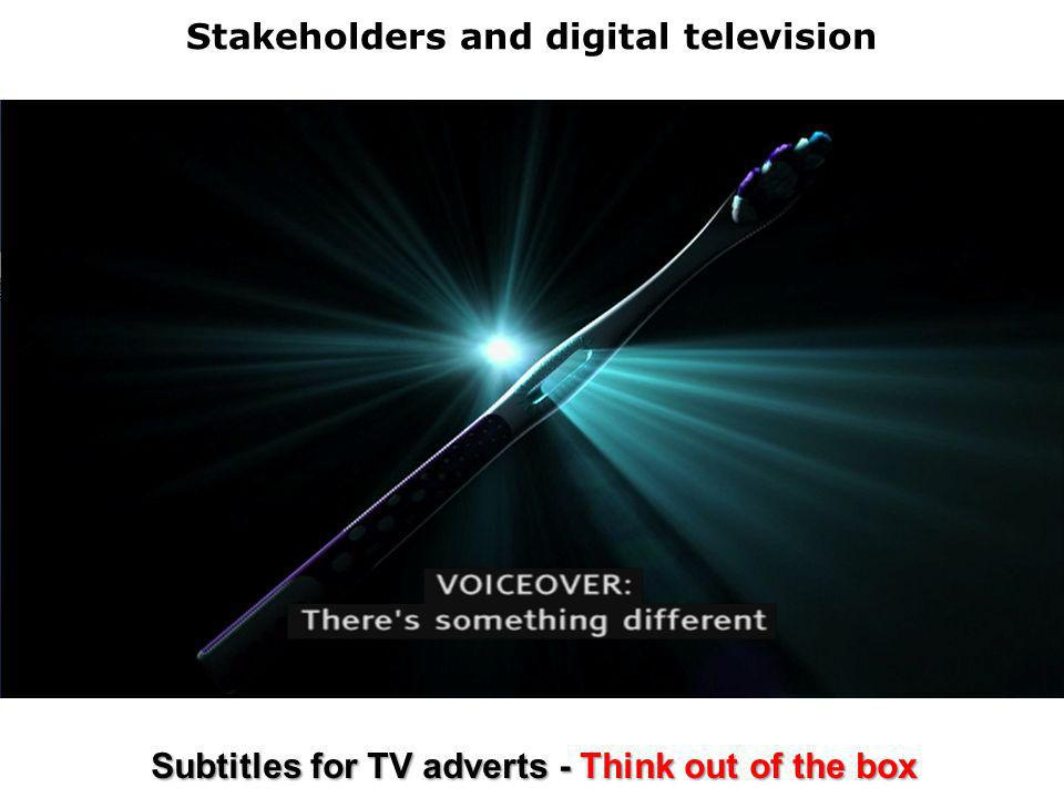 Stakeholders and digital television Subtitles for TV adverts - Think out of the box