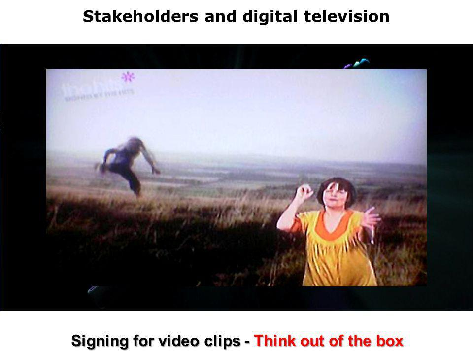 Stakeholders and digital television Signing for video clips - Think out of the box