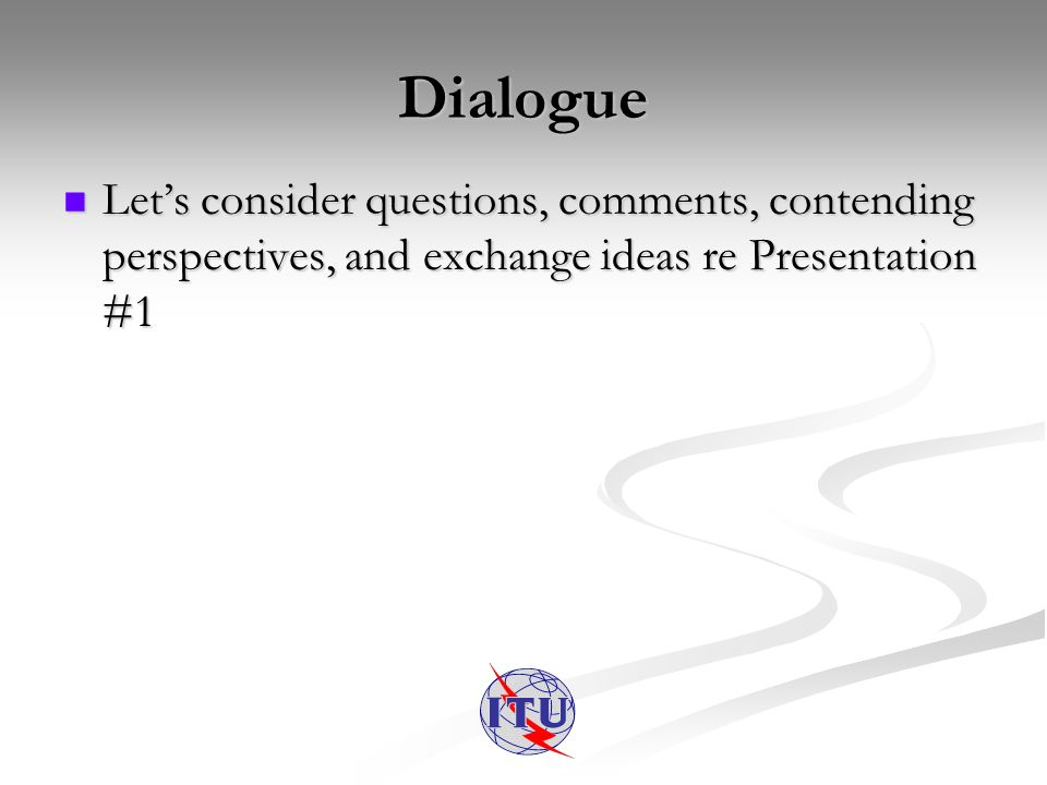 Dialogue Lets consider questions, comments, contending perspectives, and exchange ideas re Presentation #1 Lets consider questions, comments, contending perspectives, and exchange ideas re Presentation #1